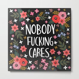 Nobody Fucking Cares, Pretty Funny Quote Metal Print