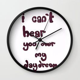 I Can't Hear You Over My Daydream Wall Clock