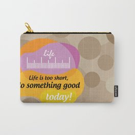 Life is too short, do something good today! Carry-All Pouch