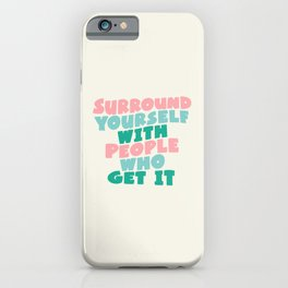 SURROUND YOURSELF WITH PEOPLE WHO GET IT motivational typography iPhone Case