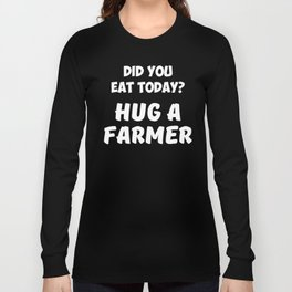 Did You Eat Today Hug a Farmer Rancher Country Long Sleeve T-shirt