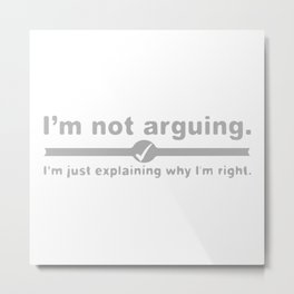I'm Not Arguing Just Explaining Why I'm Right Metal Print