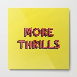 More Thrills Metal Print