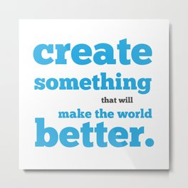 Create something that will make the world better Metal Print