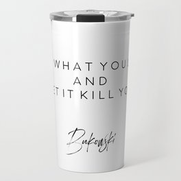 Find What You Love And Let It Kill You, Home Decor, Bukowski Quote Travel Mug