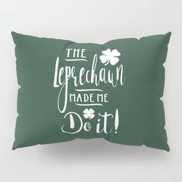The Leprechaun Made Me Do It! Pillow Sham