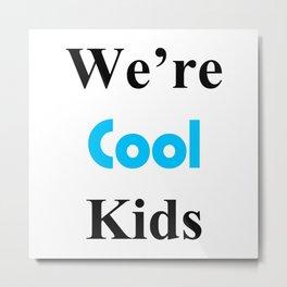 We're Cool Kids Metal Print