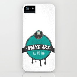 Make Art. All The Time.  iPhone Case