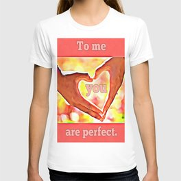 To me you are perfect. T-shirt
