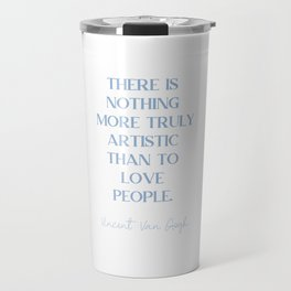 THERE IS NOTHING MORE TRULY ARTISTIC THAN TO LOVE PEOPLE Cerulean Blue Love Travel Mug