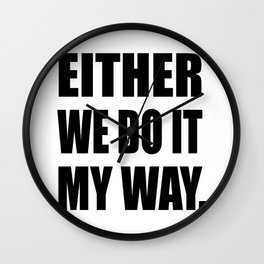 Either we do it my way Wall Clock