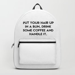 Put your hair up in a bun, drink some coffee and handle it Backpack