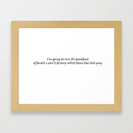 i'm going to run for president after all I can't do any worst than the last guy Framed Art Print