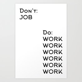 Don't Job Do Work Work Work Work Work Work Art Print