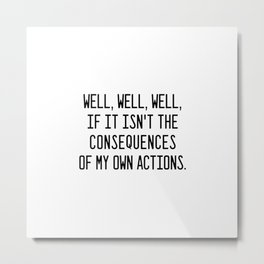 Consequences of my own actions Metal Print