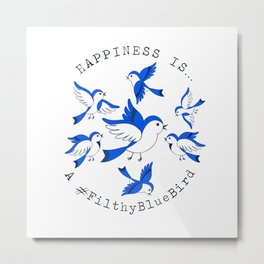 Happiness is a Filthy Blue Bird  Metal Print
