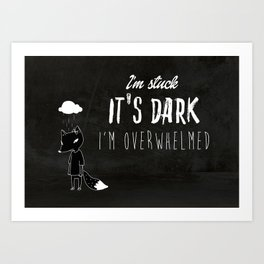 I'm Stuck. It's Dark. I'm Overwhelmed. Art Print
