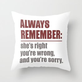 Always Remember: She's Right, You're Wrong, And You're Sorry Throw Pillow