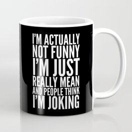 I'M ACTUALLY NOT FUNNY I'M JUST REALLY MEAN AND PEOPLE THINK I'M JOKING (Black & White) Coffee Mug