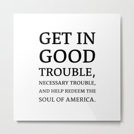 Get in good trouble, necessary trouble, and help redeem the soul of America. - John Lewis Quotes Metal Print