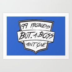 99 Problems But a Boss Ain't One Art Print
