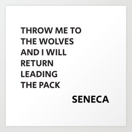 THROW ME TO THE WOLVES AND I WILL RETURN LEADING THE PACK - Seneca Quote Art Print