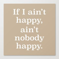 If I Ain't Happy, Ain't Nobody Happy Canvas Print