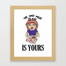 Only Meat I'd Eat Is YOURS Framed Art Print
