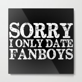 Sorry, I only date fanboys! (Inverted!) Metal Print