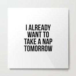 I already want to take a nap tomorrow Metal Print