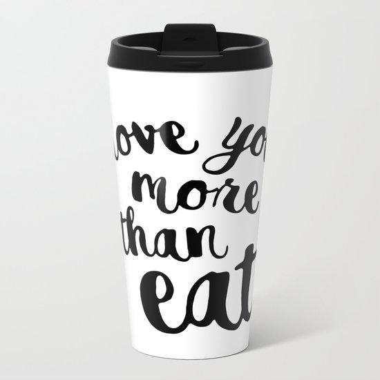I love you more than eat Metal Travel Mug