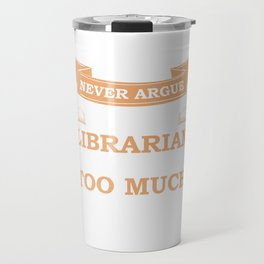 Never Argue with a Librarian They Know too Much T-Shirt Travel Mug