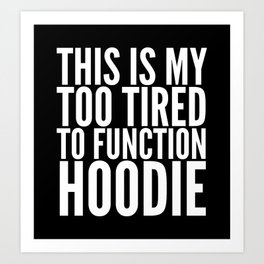 This is My Too Tired to Function Hoodie (Black & White) Art Print