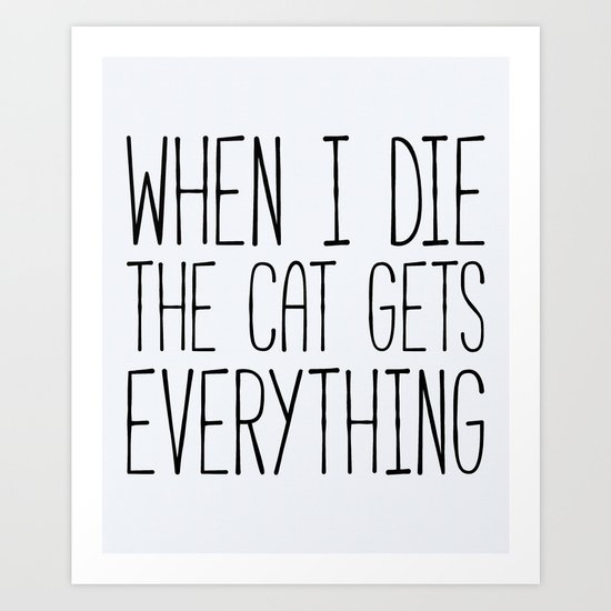 Cat Gets Everything Funny Quote Art Print