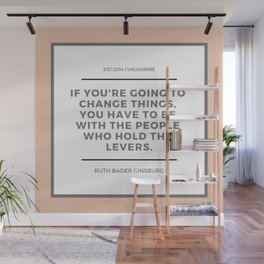 Ruth Bader Ginsburg Quote   You have to be with the people who hold the levers Wall Mural