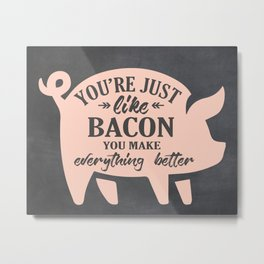 You're Just Like Bacon You Make Everything Better Metal Print