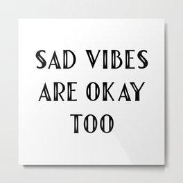 Sad Vibes Are Okay Too Metal Print