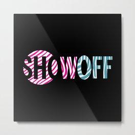 SHOWOFF Metal Print