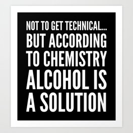 NOT TO GET TECHNICAL BUT ACCORDING TO CHEMISTRY ALCOHOL IS A SOLUTION (Black & White) Art Print