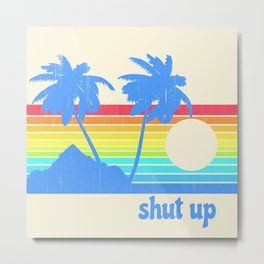 Shut Up Metal Print