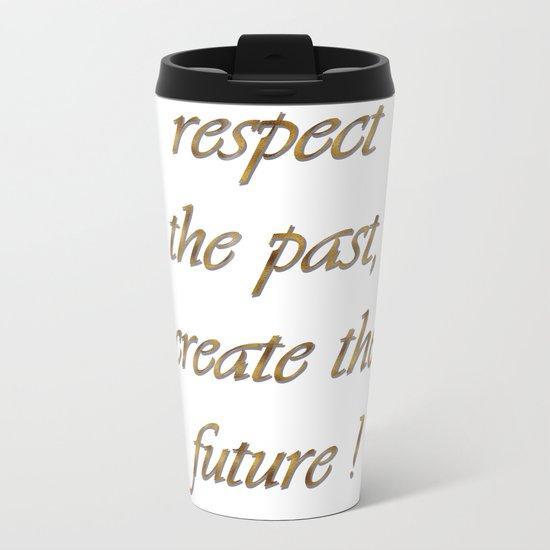 respect the past , create the future ! Metal Travel Mug