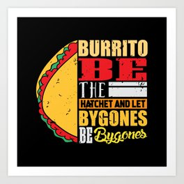Burrito be the hatchet and let bygones be bygones Art Print