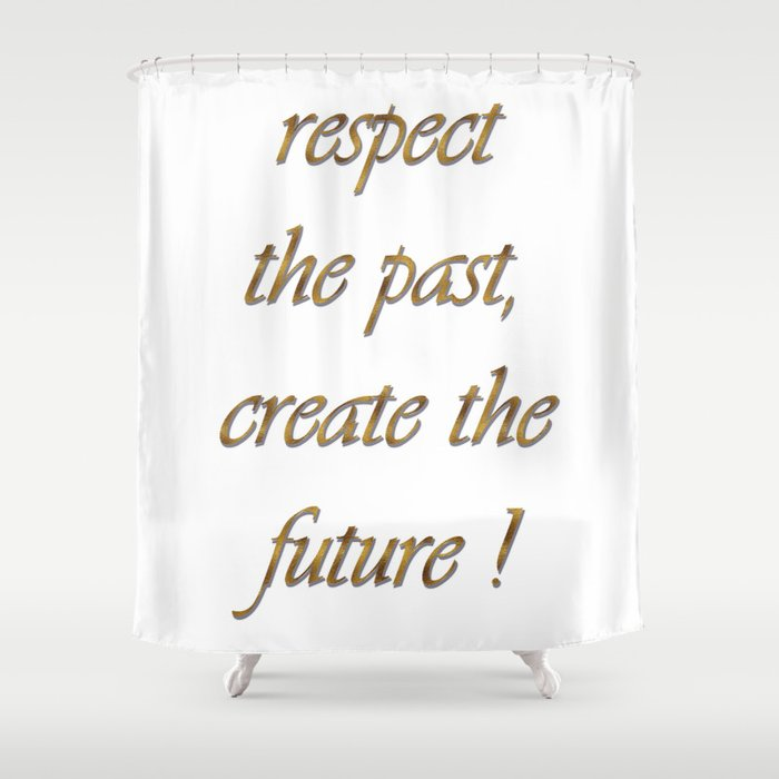 Respect The Past Create Future Art Shower Curtain By Vickonskey