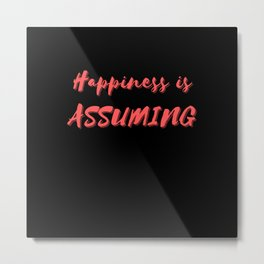 Happiness is Assuming Metal Print