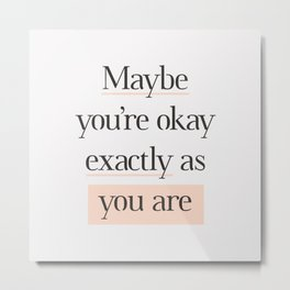 Maybe You're Okay Exactly As You Are peach pink gray typography inspirational motivational quote Metal Print