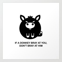 If a donkey bray at you, don't bray at him - Funny donkey with saying Art Print