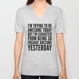 I'M TRYING TO BE AWESOME TODAY, BUT I'M EXHAUSTED FROM BEING SO FREAKIN' AWESOME YESTERDAY Unisex V-Neck
