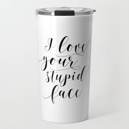 I Love Your Stupid Face SVG, Romantic svg, Love svg, Family svg, Home svg, Cricut, Silhouette Travel Mug