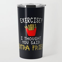 exercise ? i thought you said extra fries fun funny new food gym laugh love 2018 Travel Mug