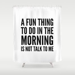 A Fun Thing To Do In The Morning Is Not Talk To Me Shower Curtain